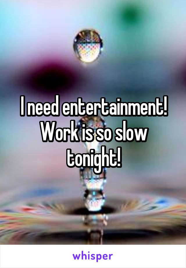 I need entertainment! Work is so slow tonight!