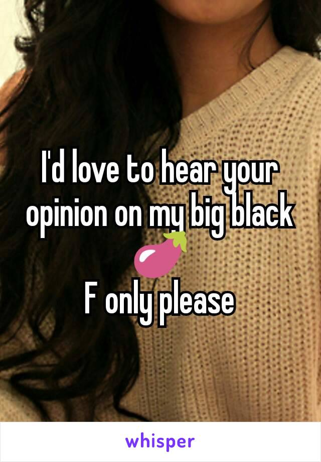 I'd love to hear your opinion on my big black 🍆 F only please