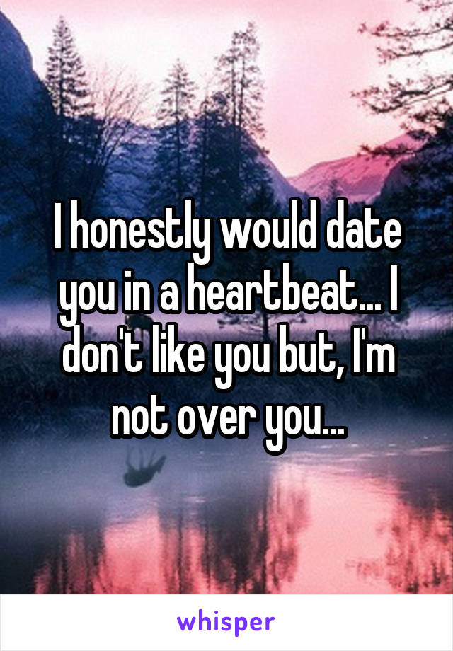 I honestly would date you in a heartbeat... I don't like you but, I'm not over you...