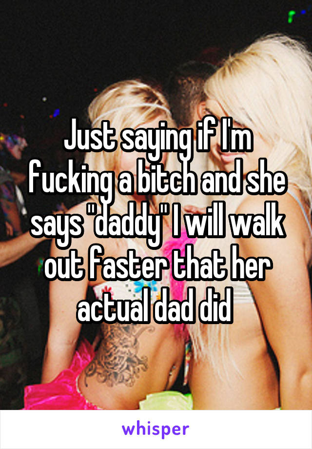 "Just saying if I'm fucking a bitch and she says ""daddy"" I will walk out faster that her actual dad did"