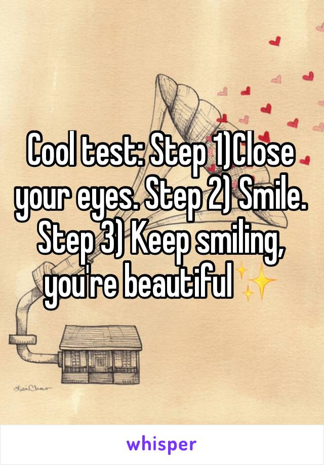 Cool test: Step 1)Close your eyes. Step 2) Smile. Step 3) Keep smiling, you're beautiful✨