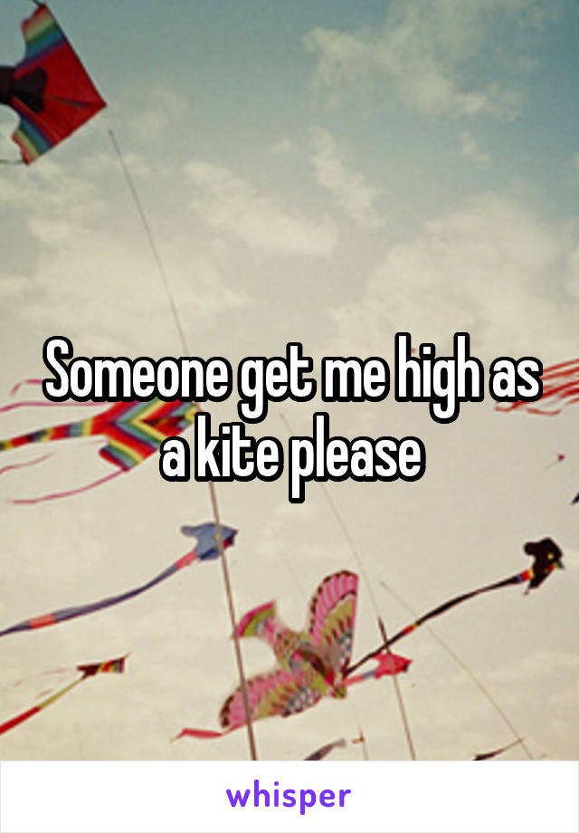 Someone get me high as a kite please