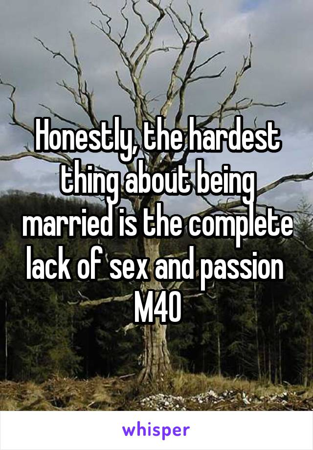Honestly, the hardest thing about being married is the complete lack of sex and passion  M40