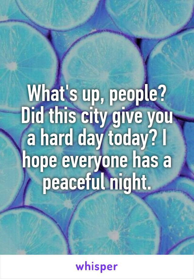 What's up, people? Did this city give you a hard day today? I hope everyone has a peaceful night.
