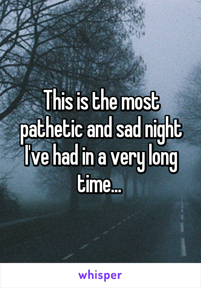 This is the most pathetic and sad night I've had in a very long time...