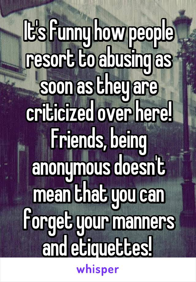 It's funny how people resort to abusing as soon as they are criticized over here! Friends, being anonymous doesn't mean that you can forget your manners and etiquettes!