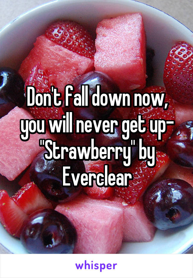 "Don't fall down now, you will never get up- ""Strawberry"" by Everclear"