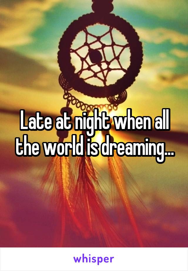 Late at night when all the world is dreaming...