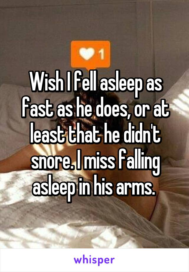 Wish I fell asleep as fast as he does, or at least that he didn't snore. I miss falling asleep in his arms.