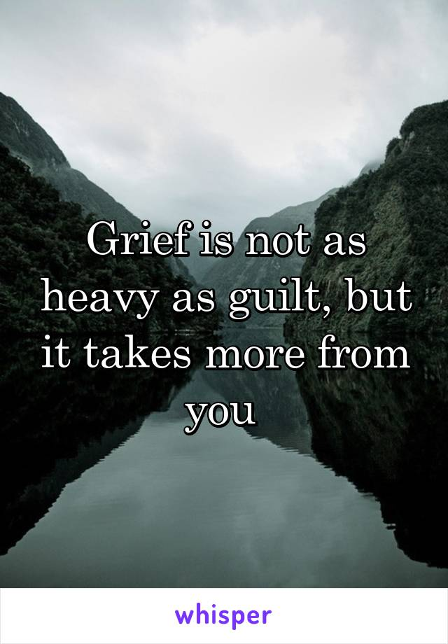Grief is not as heavy as guilt, but it takes more from you