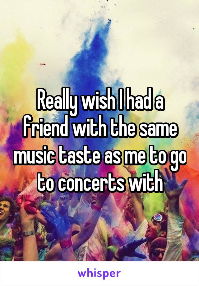 Really wish I had a friend with the same music taste as me to go to concerts with