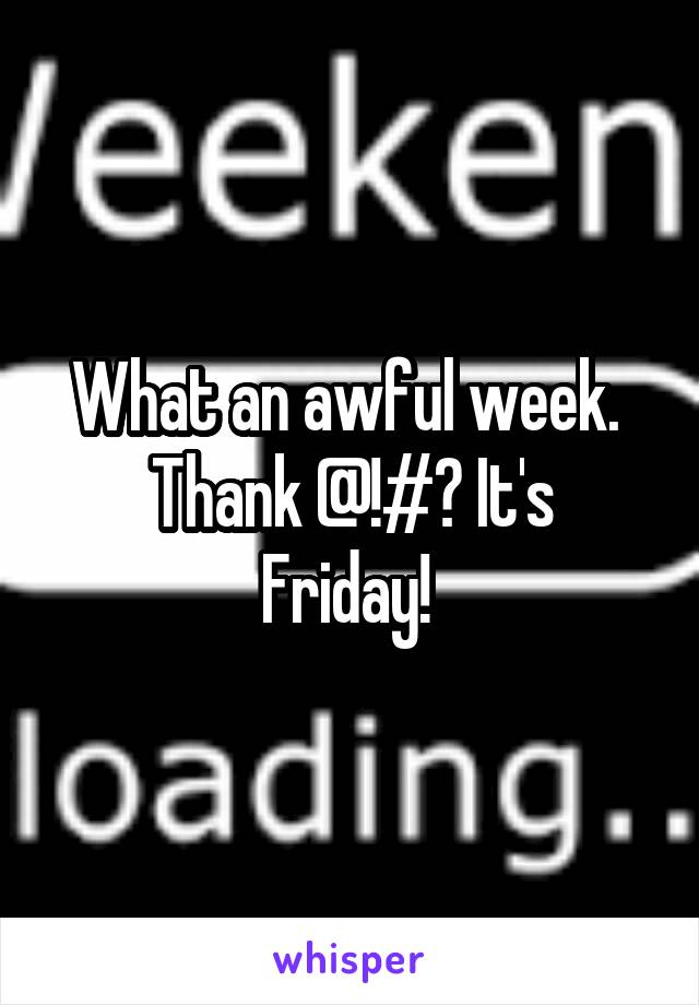 What an awful week.  Thank @!#? It's Friday!
