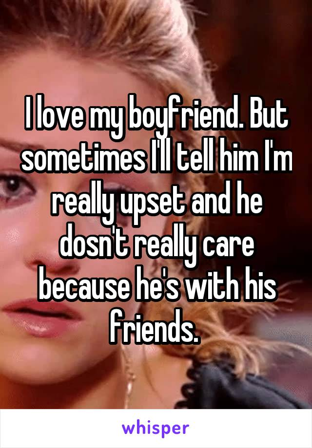I love my boyfriend. But sometimes I'll tell him I'm really upset and he dosn't really care because he's with his friends.
