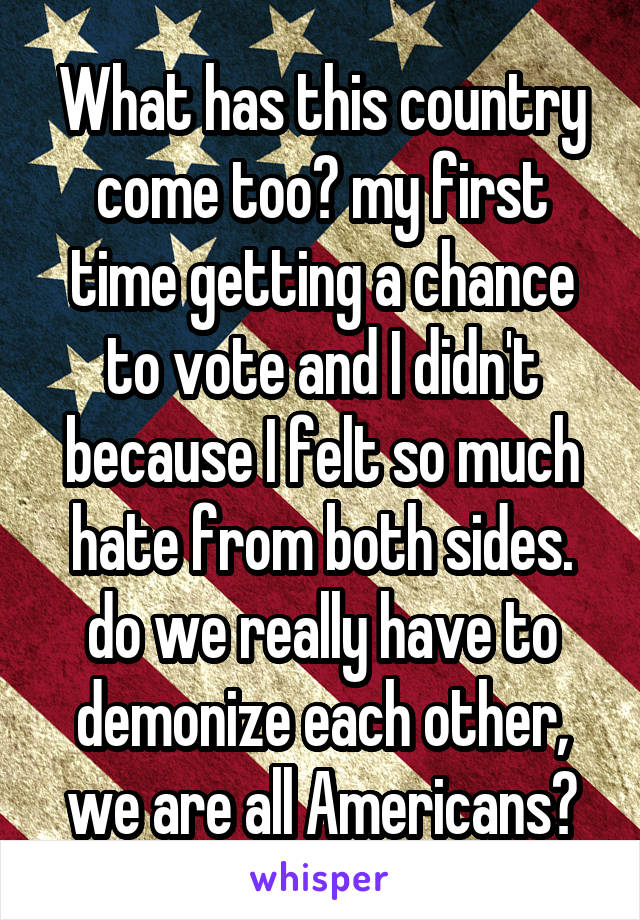 What has this country come too? my first time getting a chance to vote and I didn't because I felt so much hate from both sides. do we really have to demonize each other, we are all Americans?