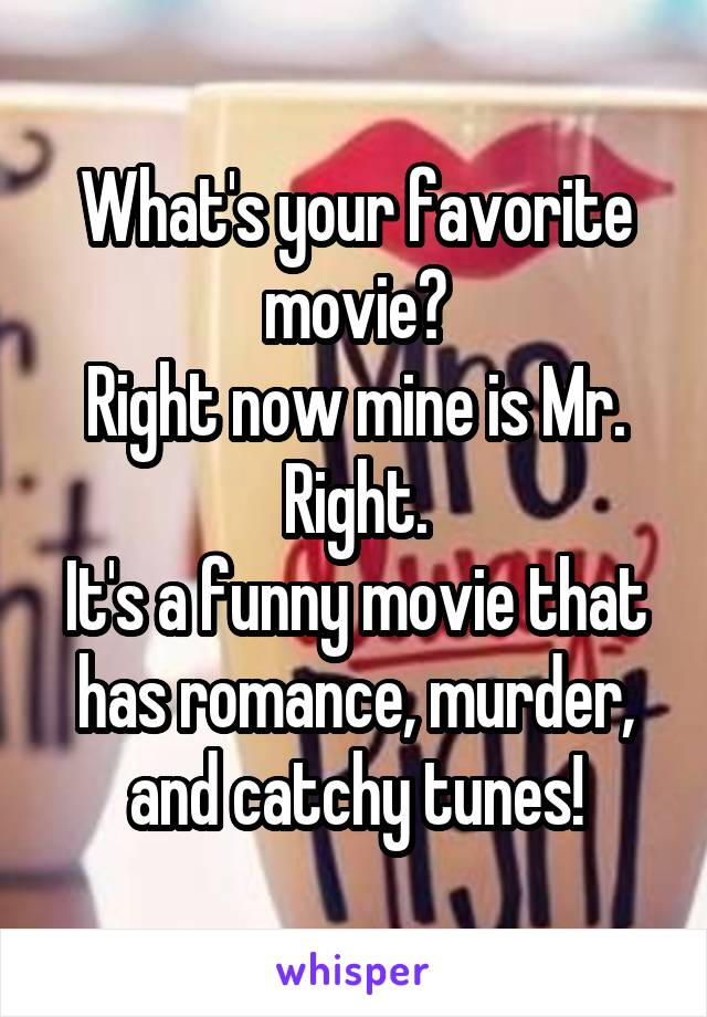 What's your favorite movie? Right now mine is Mr. Right. It's a funny movie that has romance, murder, and catchy tunes!