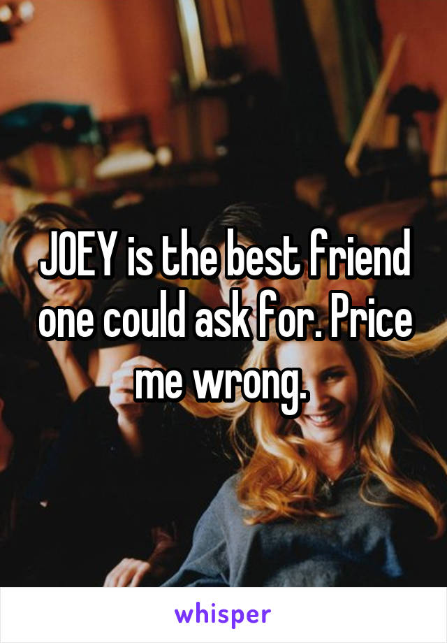 JOEY is the best friend one could ask for. Price me wrong.
