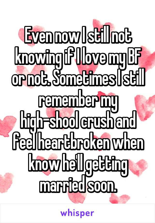 Even now I still not knowing if I love my BF or not. Sometimes I still remember my high-shool crush and feel heartbroken when know he'll getting married soon.