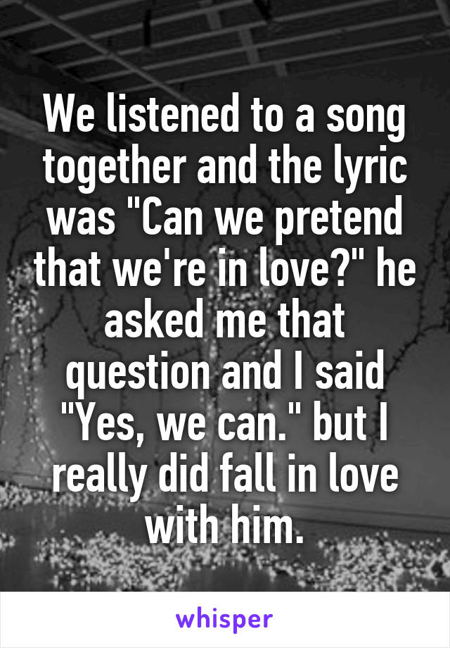 """We listened to a song together and the lyric was """"Can we pretend that we're in love?"""" he asked me that question and I said """"Yes, we can."""" but I really did fall in love with him."""