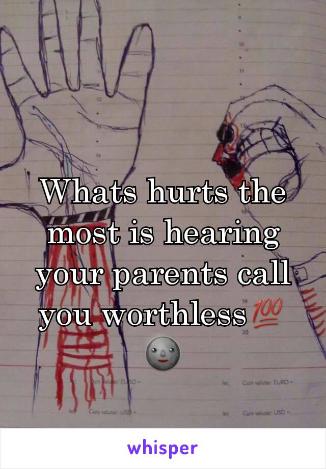 Whats hurts the most is hearing your parents call you worthless💯🌚