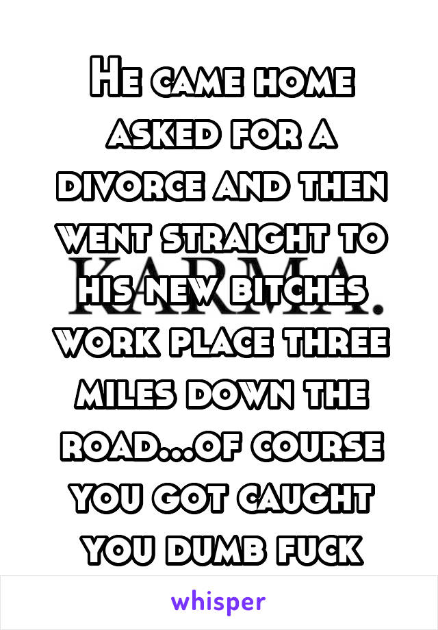 He came home asked for a divorce and then went straight to his new bitches work place three miles down the road...of course you got caught you dumb fuck