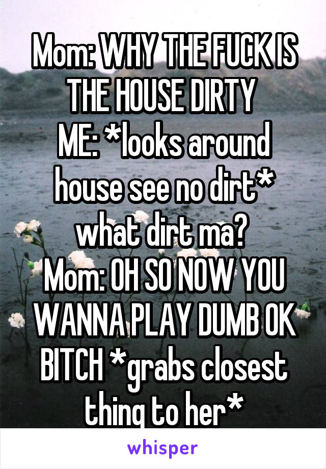Mom: WHY THE FUCK IS THE HOUSE DIRTY  ME: *looks around house see no dirt* what dirt ma?  Mom: OH SO NOW YOU WANNA PLAY DUMB OK BITCH *grabs closest thing to her*