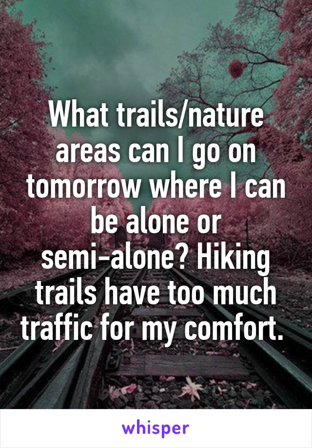 What trails/nature areas can I go on tomorrow where I can be alone or semi-alone? Hiking trails have too much traffic for my comfort.