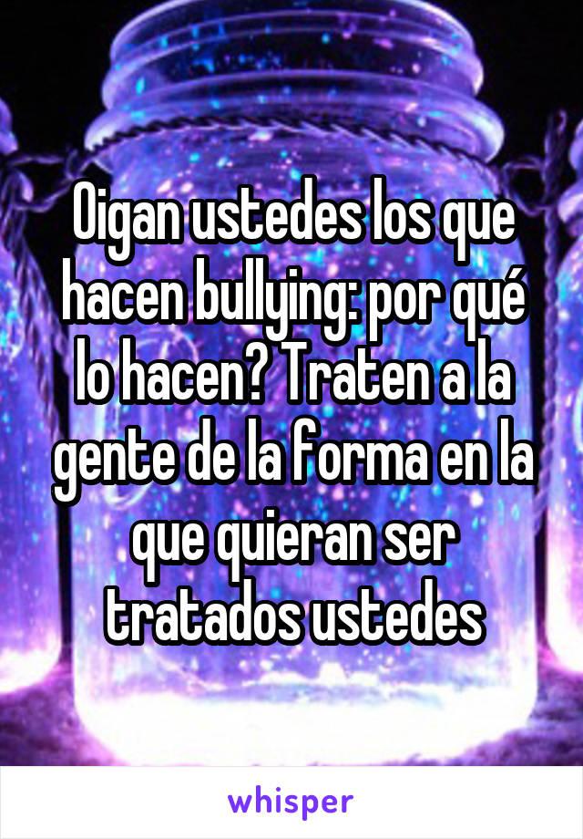 Oigan ustedes los que hacen bullying: por qué lo hacen? Traten a la gente de la forma en la que quieran ser tratados ustedes