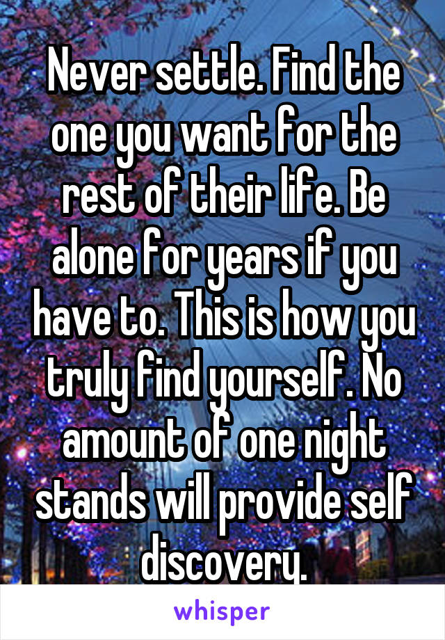 Never settle. Find the one you want for the rest of their life. Be alone for years if you have to. This is how you truly find yourself. No amount of one night stands will provide self discovery.