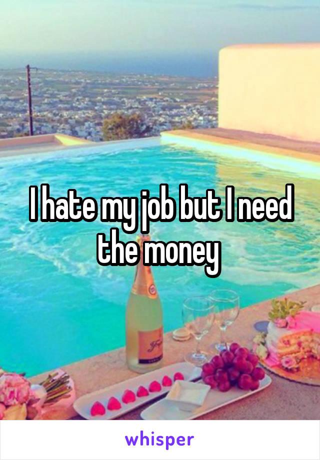 I hate my job but I need the money