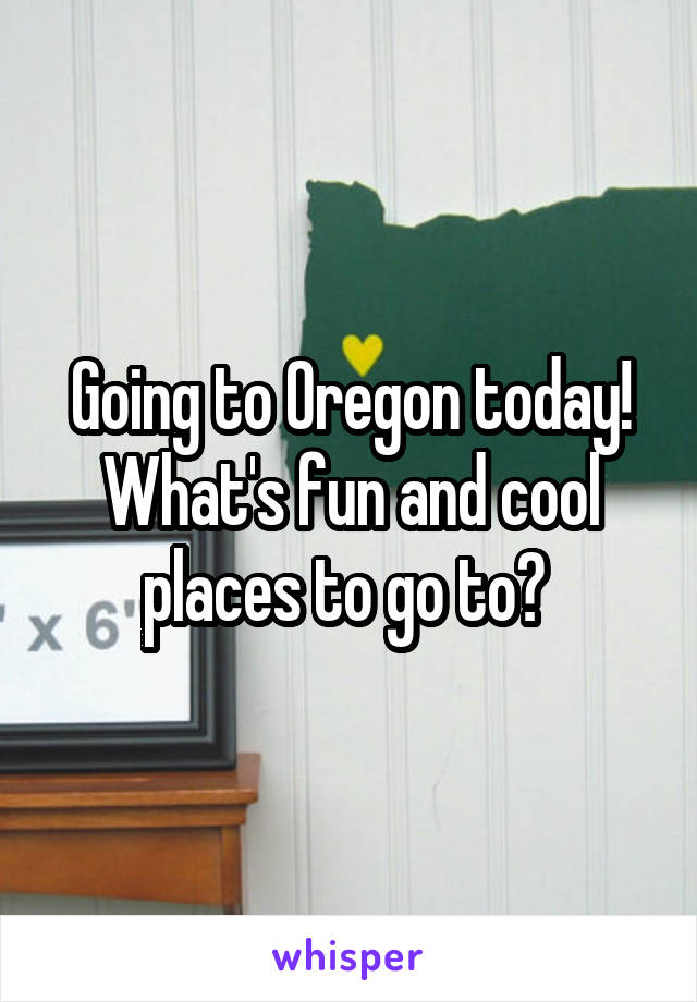 Going to Oregon today! What's fun and cool places to go to?
