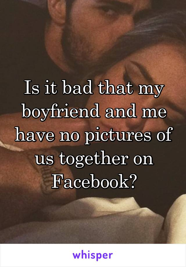 Is it bad that my boyfriend and me have no pictures of us together on Facebook?