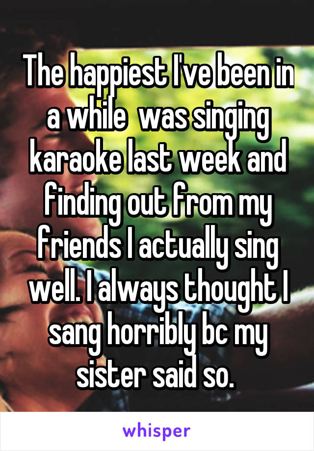 The happiest I've been in a while  was singing karaoke last week and finding out from my friends I actually sing well. I always thought I sang horribly bc my sister said so.