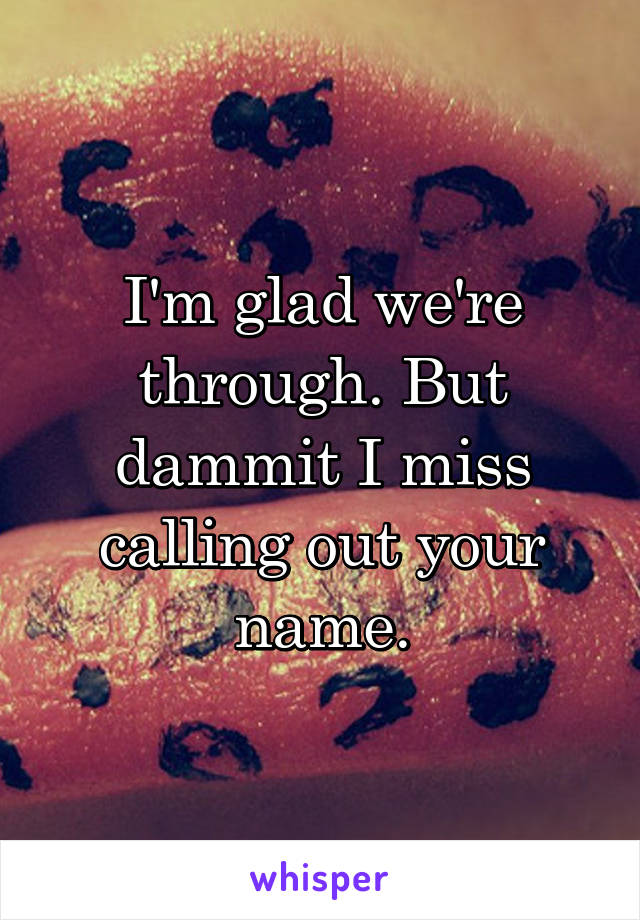 I'm glad we're through. But dammit I miss calling out your name.