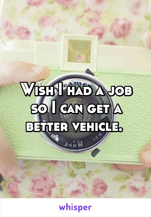 Wish I had a job so I can get a better vehicle.