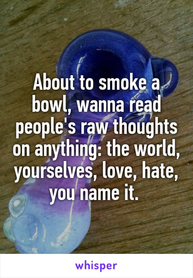 About to smoke a bowl, wanna read people's raw thoughts on anything: the world, yourselves, love, hate, you name it.