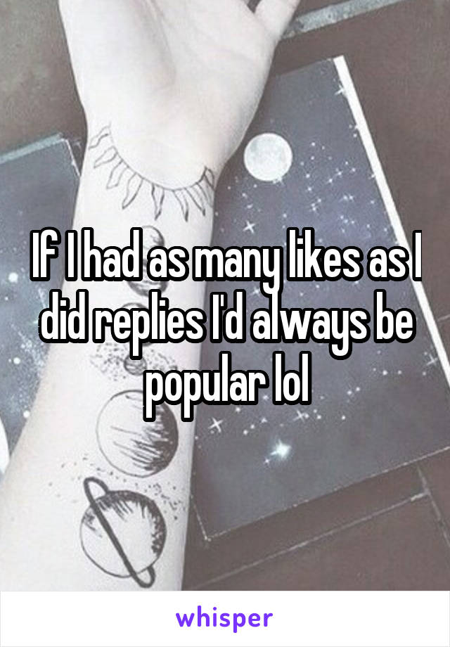 If I had as many likes as I did replies I'd always be popular lol