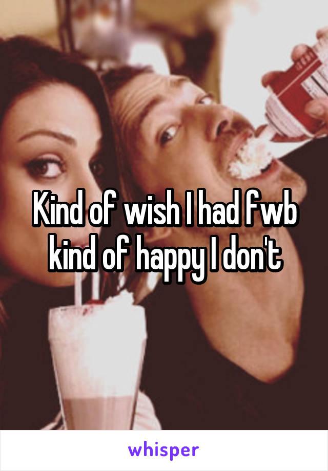Kind of wish I had fwb kind of happy I don't