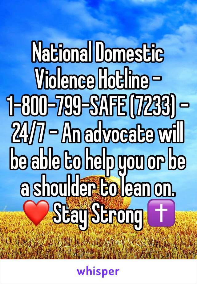 National Domestic Violence Hotline - 1-800-799-SAFE (7233) - 24/7 - An advocate will be able to help you or be a shoulder to lean on. ❤ Stay Strong ✝