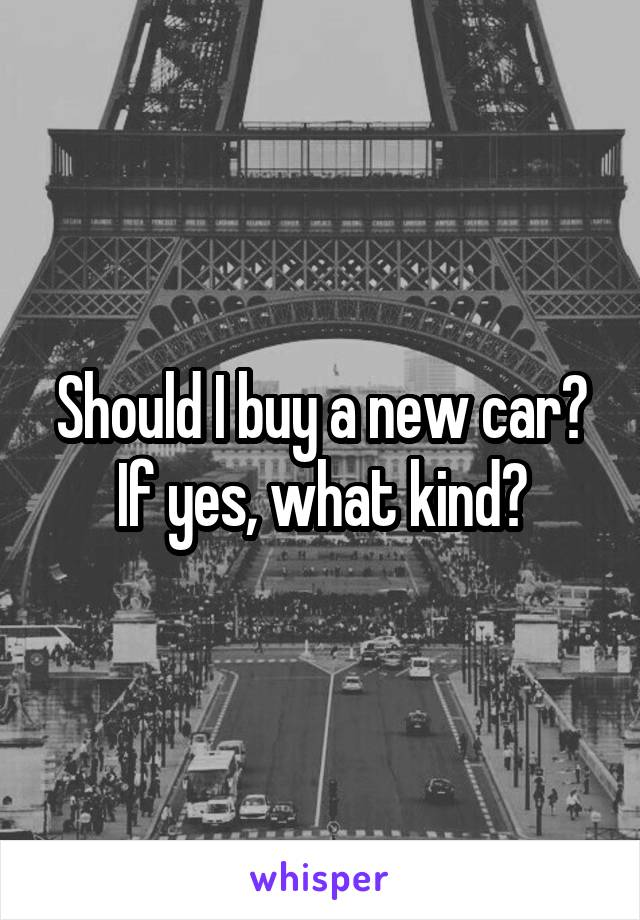 Should I buy a new car? If yes, what kind?