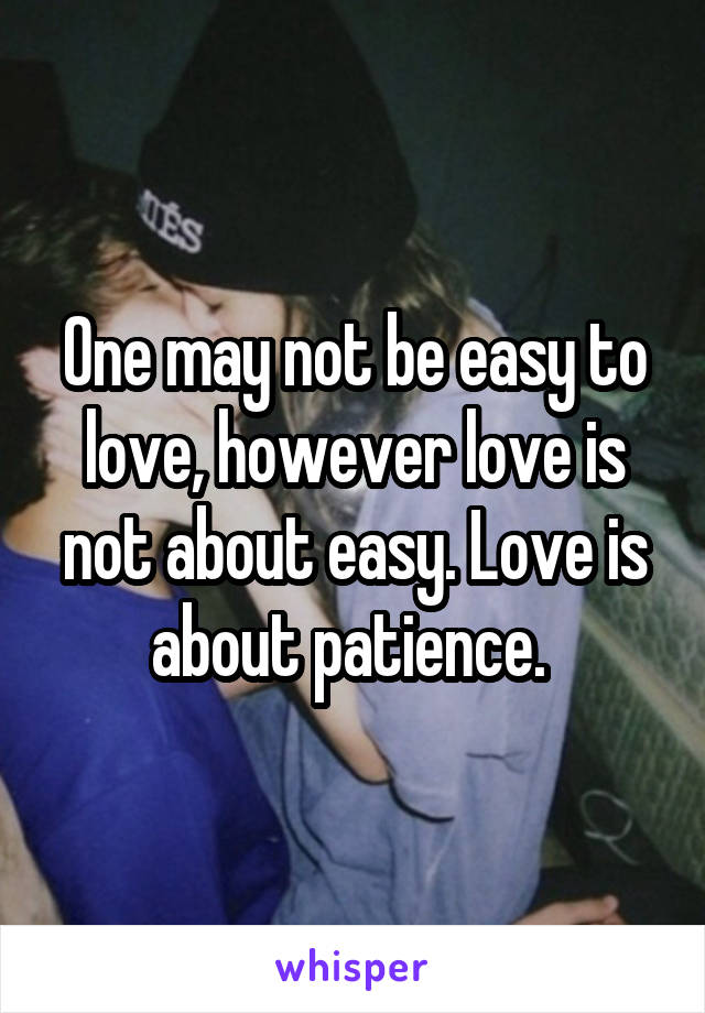 One may not be easy to love, however love is not about easy. Love is about patience.