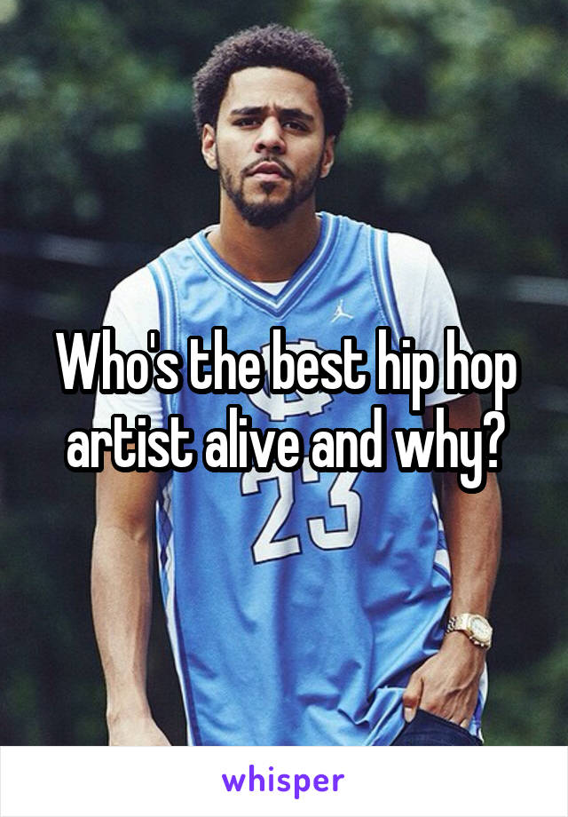 Who's the best hip hop artist alive and why?