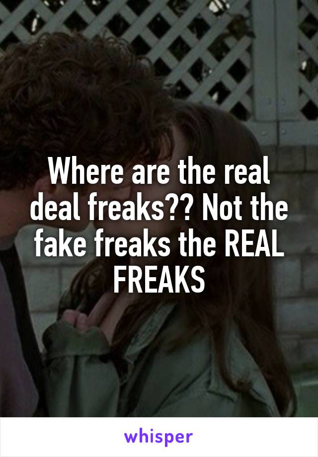 Where are the real deal freaks?? Not the fake freaks the REAL FREAKS