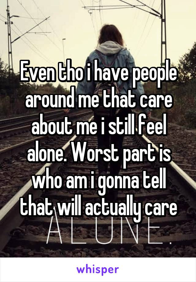Even tho i have people around me that care about me i still feel alone. Worst part is who am i gonna tell that will actually care
