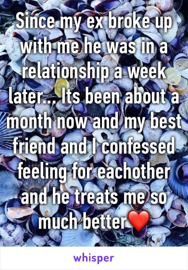 Since my ex broke up with me he was in a relationship a week later... Its been about a month now and my best friend and I confessed feeling for eachother and he treats me so much better❤