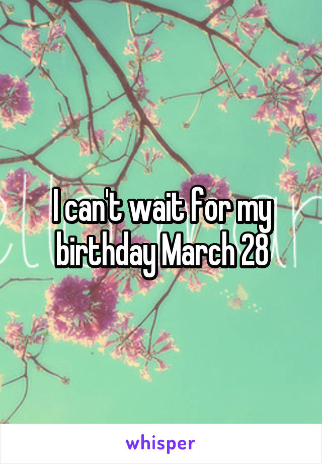 I can't wait for my birthday March 28