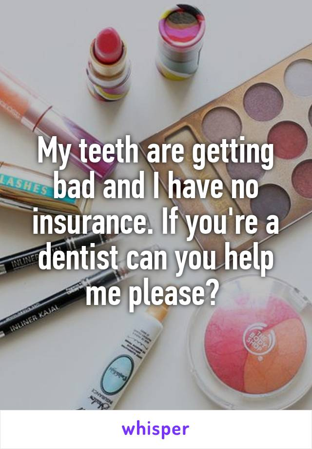 My teeth are getting bad and I have no insurance. If you're a dentist can you help me please?