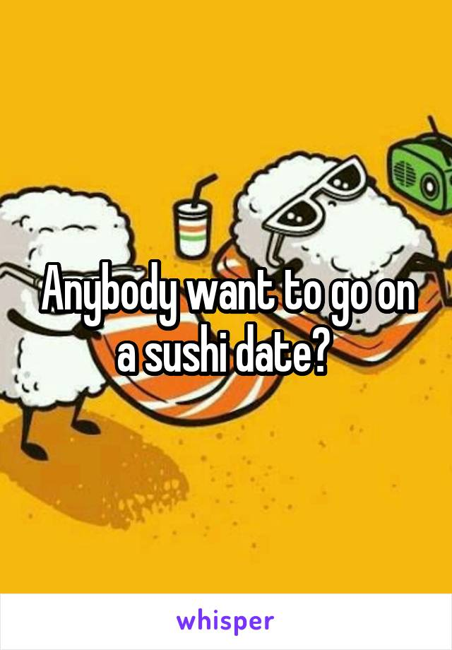 Anybody want to go on a sushi date?