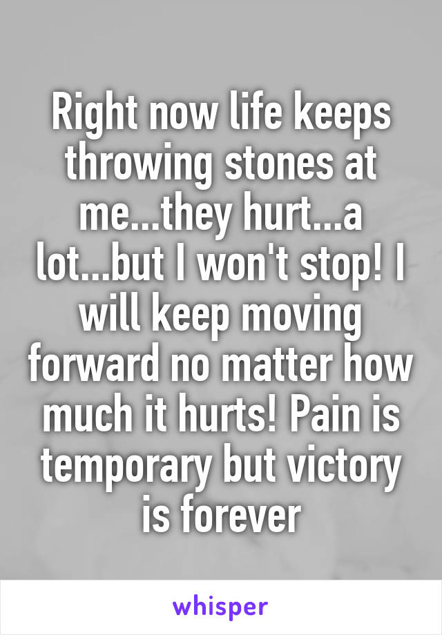 Right now life keeps throwing stones at me...they hurt...a lot...but I won't stop! I will keep moving forward no matter how much it hurts! Pain is temporary but victory is forever