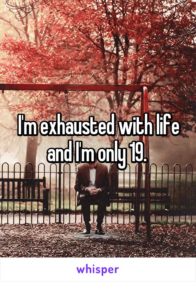 I'm exhausted with life and I'm only 19.