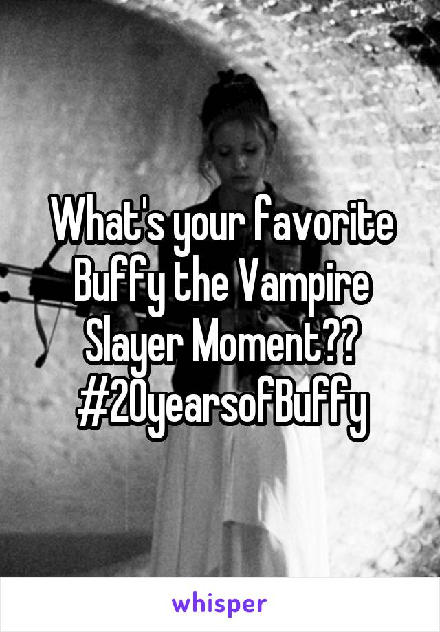 What's your favorite Buffy the Vampire Slayer Moment?? #20yearsofBuffy